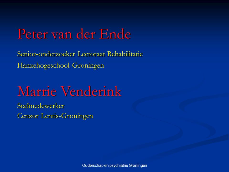Ouderschap en psychiatrie Groningen Peter van der Ende Senior-onderzoeker Lectoraat Rehabilitatie Senior-onderzoeker Lectoraat Rehabilitatie Hanzehoge