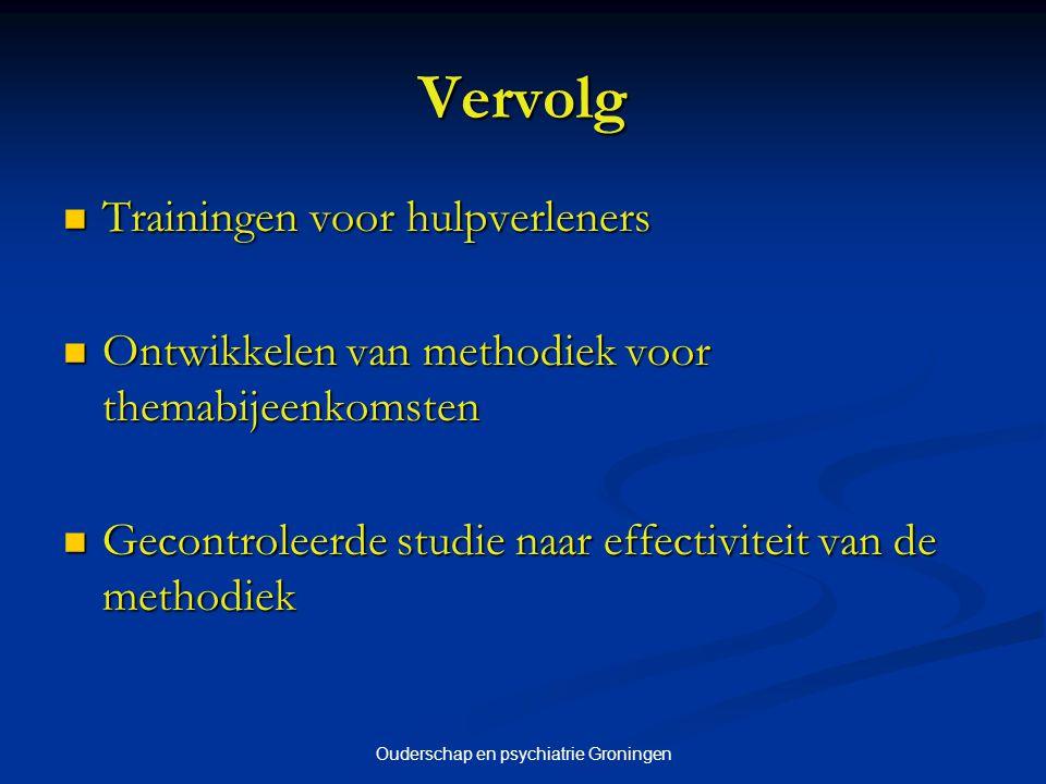 Ouderschap en psychiatrie Groningen Vervolg Trainingen voor hulpverleners Trainingen voor hulpverleners Ontwikkelen van methodiek voor themabijeenkoms