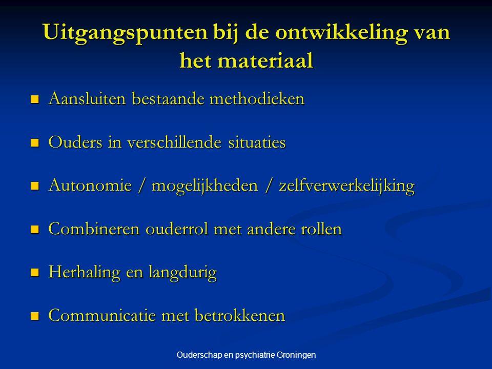 Ouderschap en psychiatrie Groningen Uitgangspunten bij de ontwikkeling van het materiaal Aansluiten bestaande methodieken Aansluiten bestaande methodi