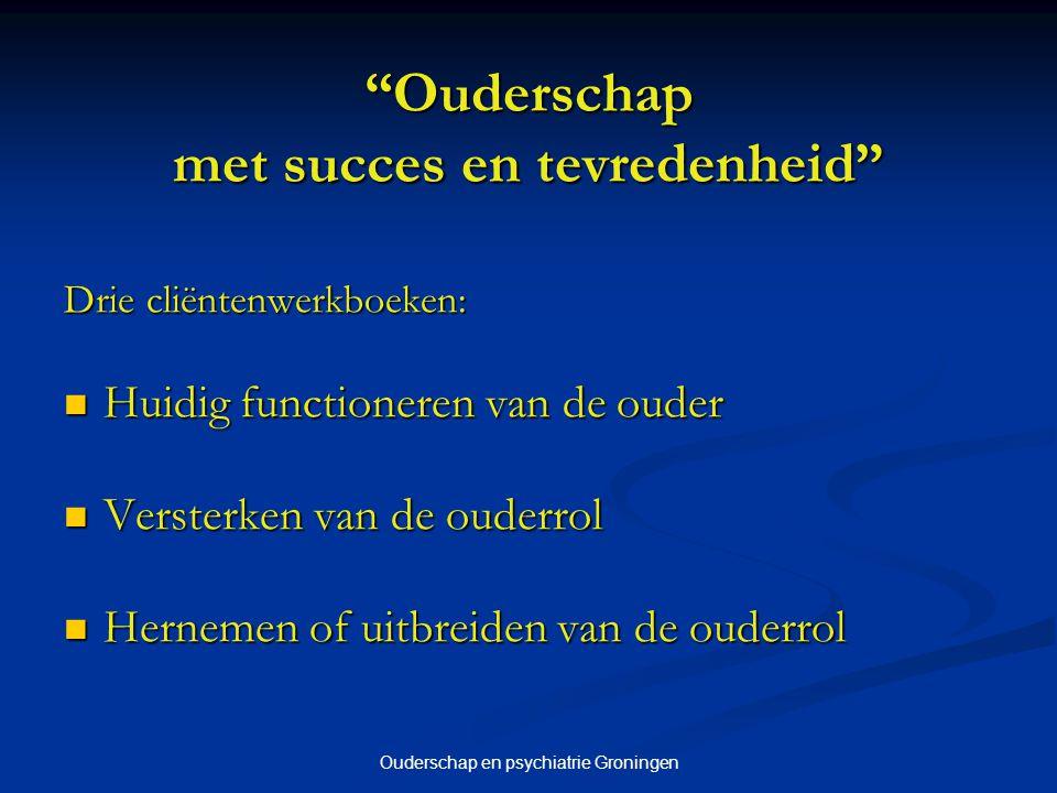 """Ouderschap en psychiatrie Groningen """"Ouderschap met succes en tevredenheid"""" Drie cliëntenwerkboeken: Huidig functioneren van de ouder Huidig functione"""