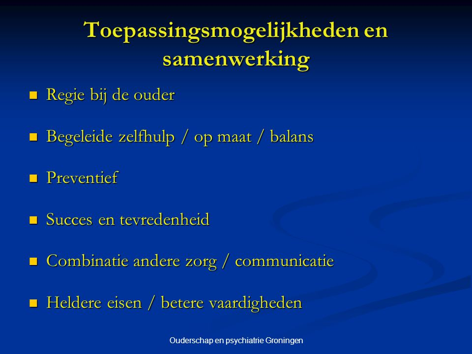 Ouderschap en psychiatrie Groningen Toepassingsmogelijkheden en samenwerking Regie bij de ouder Regie bij de ouder Begeleide zelfhulp / op maat / bala