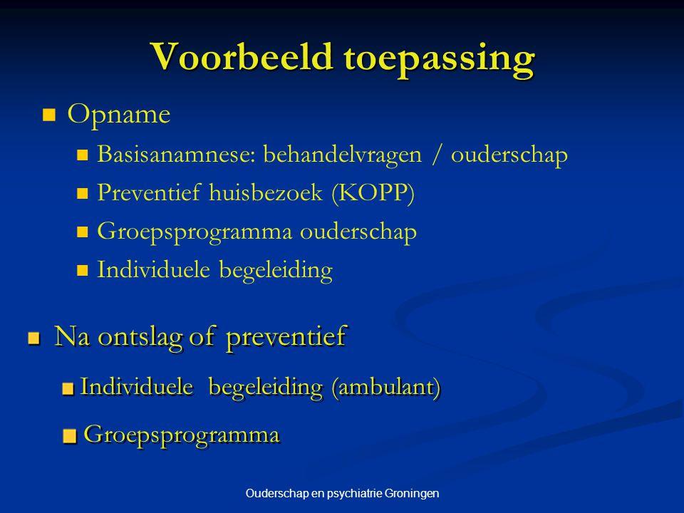 Ouderschap en psychiatrie Groningen Voorbeeld toepassing Opname Basisanamnese: behandelvragen / ouderschap Preventief huisbezoek (KOPP) Groepsprogramm
