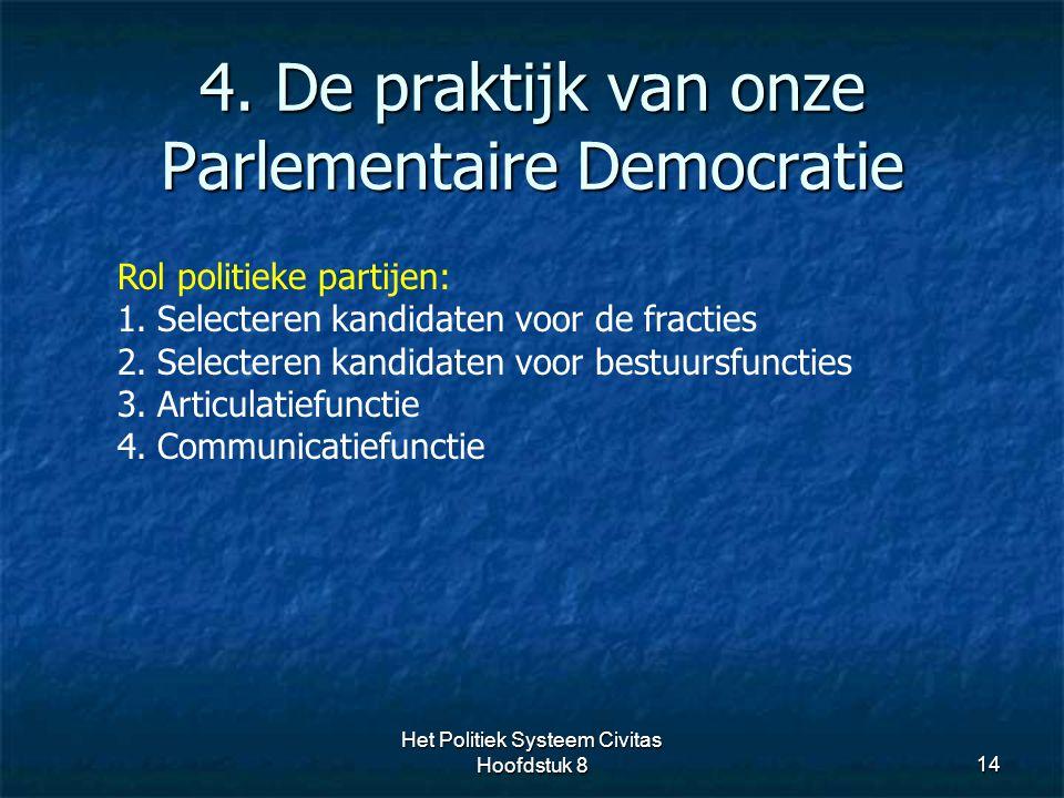 4. De praktijk van onze Parlementaire Democratie 14 Rol politieke partijen: 1.Selecteren kandidaten voor de fracties 2.Selecteren kandidaten voor best