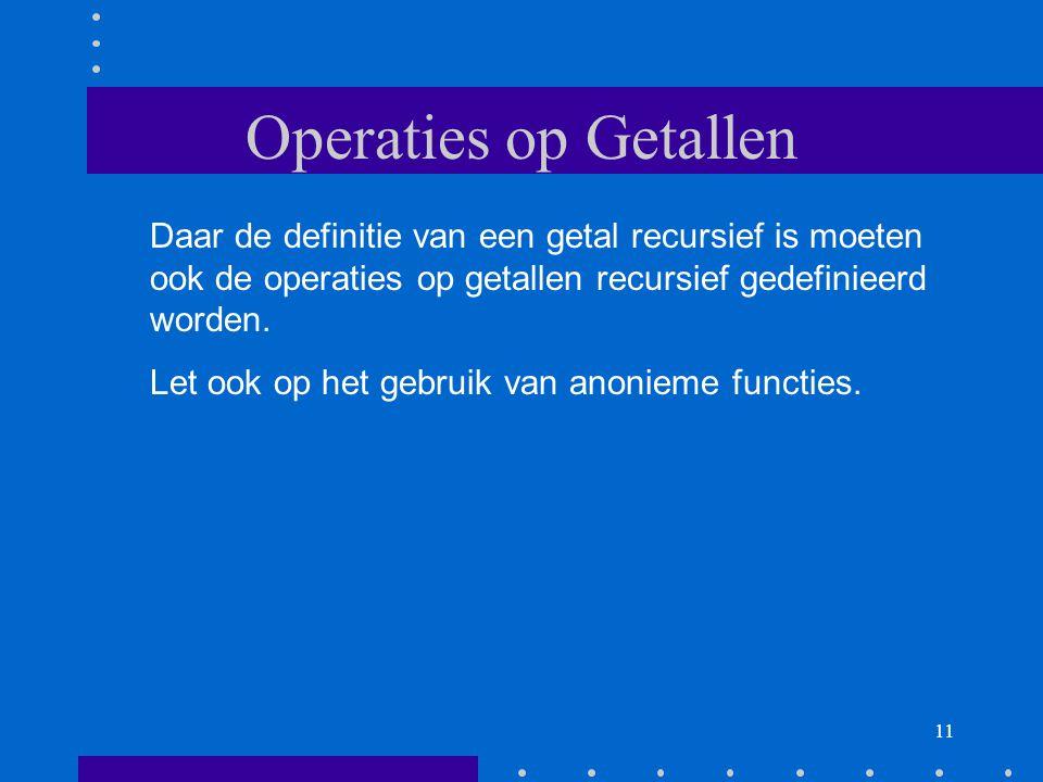 11 Operaties op Getallen Daar de definitie van een getal recursief is moeten ook de operaties op getallen recursief gedefinieerd worden.