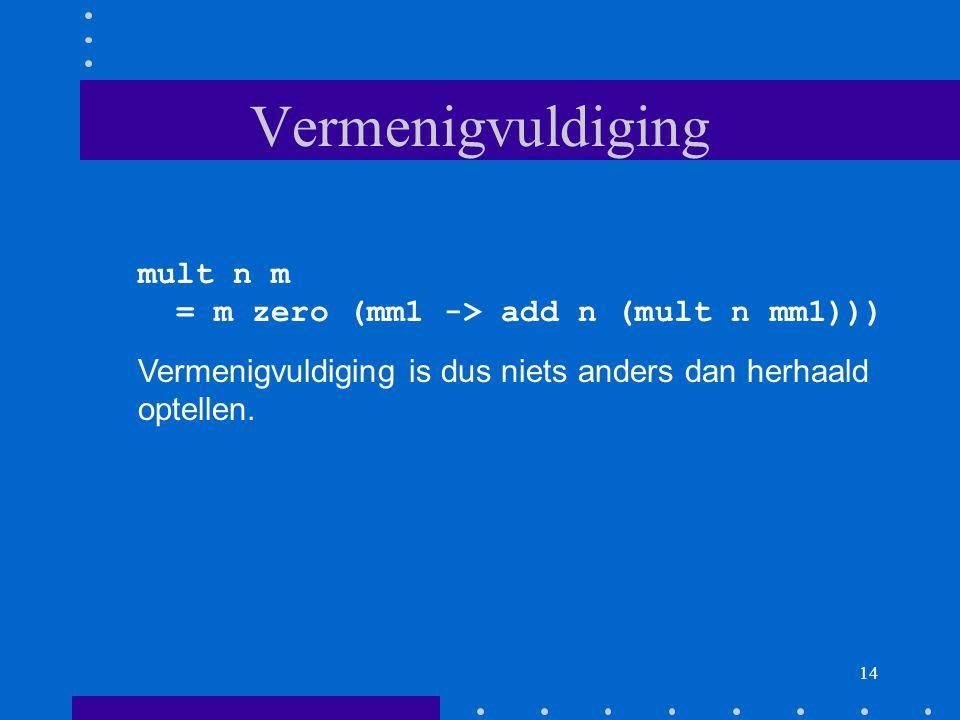 14 Vermenigvuldiging mult n m = m zero (mm1 -> add n (mult n mm1))) Vermenigvuldiging is dus niets anders dan herhaald optellen.