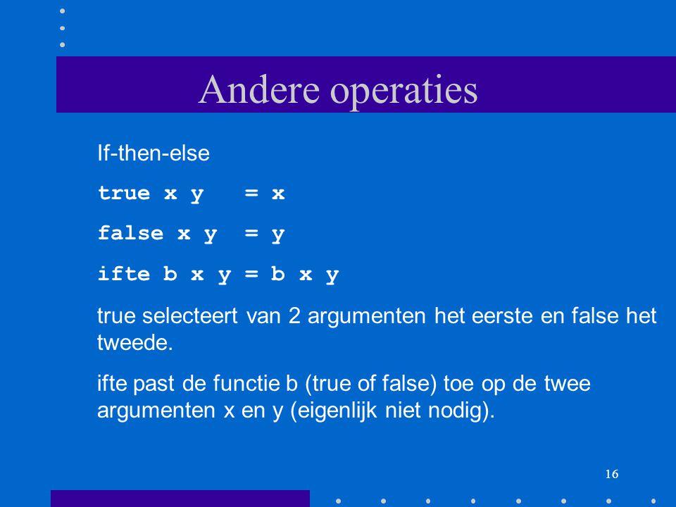 16 Andere operaties If-then-else true x y = x false x y = y ifte b x y = b x y true selecteert van 2 argumenten het eerste en false het tweede.
