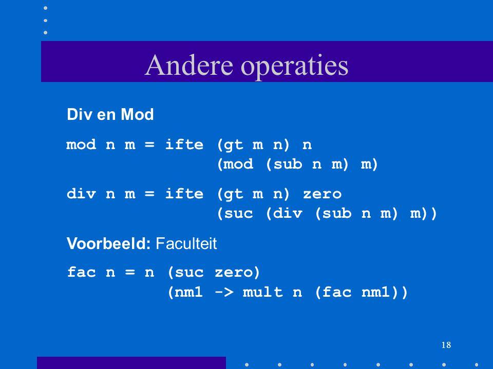 18 Andere operaties Div en Mod mod n m = ifte (gt m n) n (mod (sub n m) m) div n m = ifte (gt m n) zero (suc (div (sub n m) m)) Voorbeeld: Faculteit fac n = n (suc zero) (nm1 -> mult n (fac nm1))