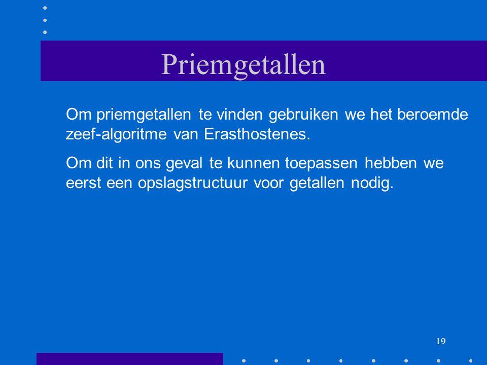19 Priemgetallen Om priemgetallen te vinden gebruiken we het beroemde zeef-algoritme van Erasthostenes.
