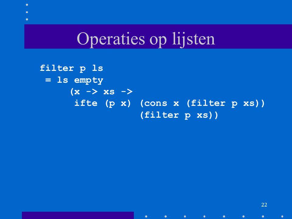 22 Operaties op lijsten filter p ls = ls empty (x -> xs -> ifte (p x) (cons x (filter p xs)) (filter p xs))