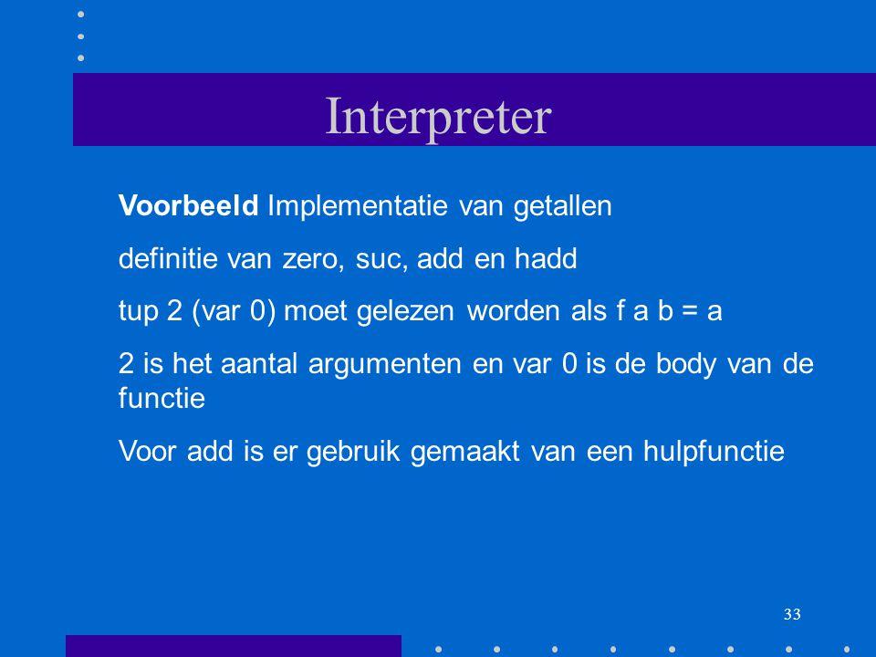 33 Interpreter Voorbeeld Implementatie van getallen definitie van zero, suc, add en hadd tup 2 (var 0) moet gelezen worden als f a b = a 2 is het aantal argumenten en var 0 is de body van de functie Voor add is er gebruik gemaakt van een hulpfunctie