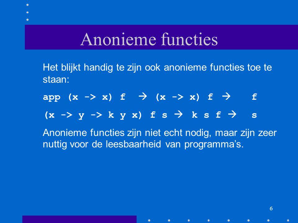 6 Anonieme functies Het blijkt handig te zijn ook anonieme functies toe te staan: app (x -> x) f  (x -> x) f  f (x -> y -> k y x) f s  k s f  s Anonieme functies zijn niet echt nodig, maar zijn zeer nuttig voor de leesbaarheid van programma's.