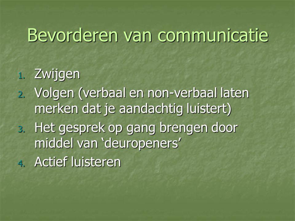 Bevorderen van communicatie 1. Zwijgen 2. Volgen (verbaal en non-verbaal laten merken dat je aandachtig luistert) 3. Het gesprek op gang brengen door