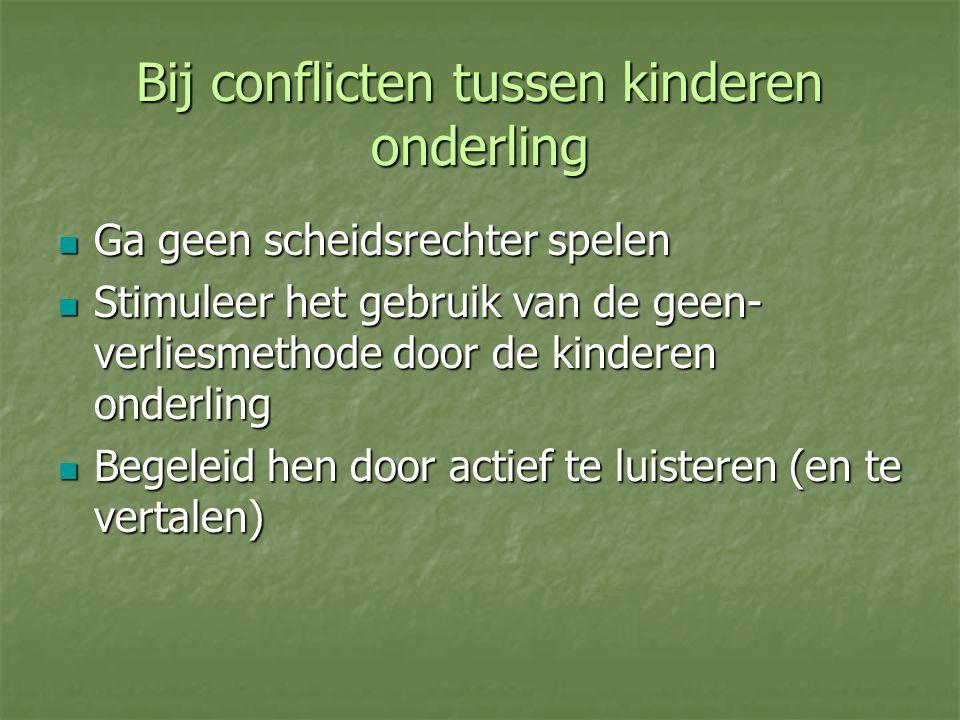 Bij conflicten tussen kinderen onderling Ga geen scheidsrechter spelen Ga geen scheidsrechter spelen Stimuleer het gebruik van de geen- verliesmethode