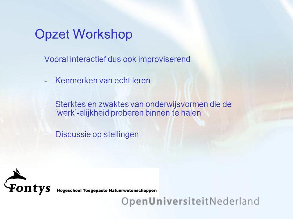 Opzet Workshop Vooral interactief dus ook improviserend Kenmerken van echt leren Sterktes en zwaktes van onderwijsvormen die de 'werk'-elijkheid proberen binnen te halen Discussie op stellingen