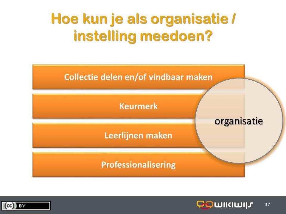 29-7-201417 Professionalisering Hoe kun je als organisatie / instelling meedoen? 17 Collectie delen en/of vindbaar maken Keurmerk Leerlijnen maken org