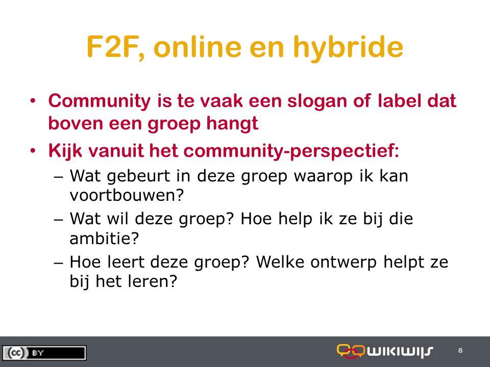 8 88 F2F, online en hybride Community is te vaak een slogan of label dat boven een groep hangt Kijk vanuit het community-perspectief: – Wat gebeurt in deze groep waarop ik kan voortbouwen.