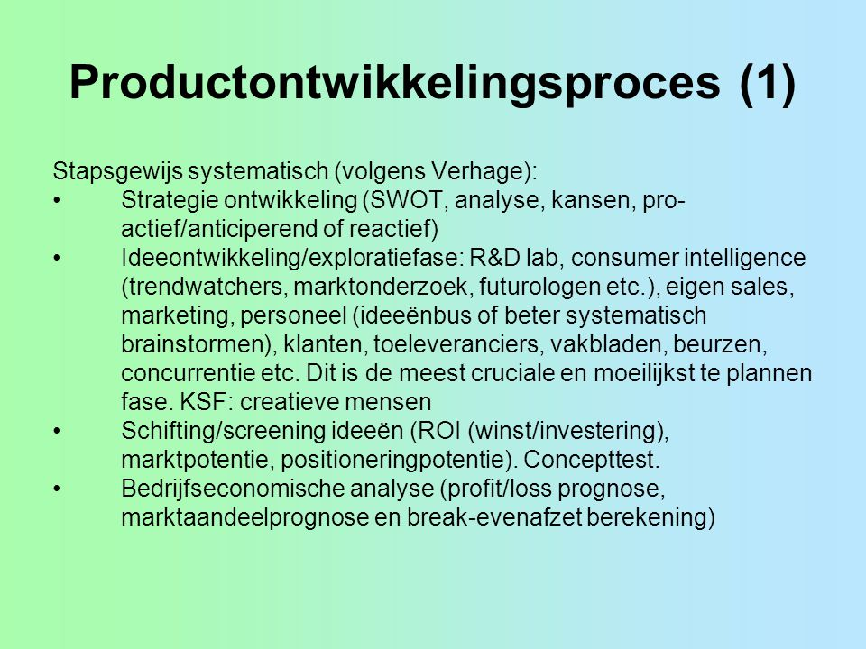 Productontwikkelingsproces (1) Stapsgewijs systematisch (volgens Verhage): Strategie ontwikkeling (SWOT, analyse, kansen, pro- actief/anticiperend of