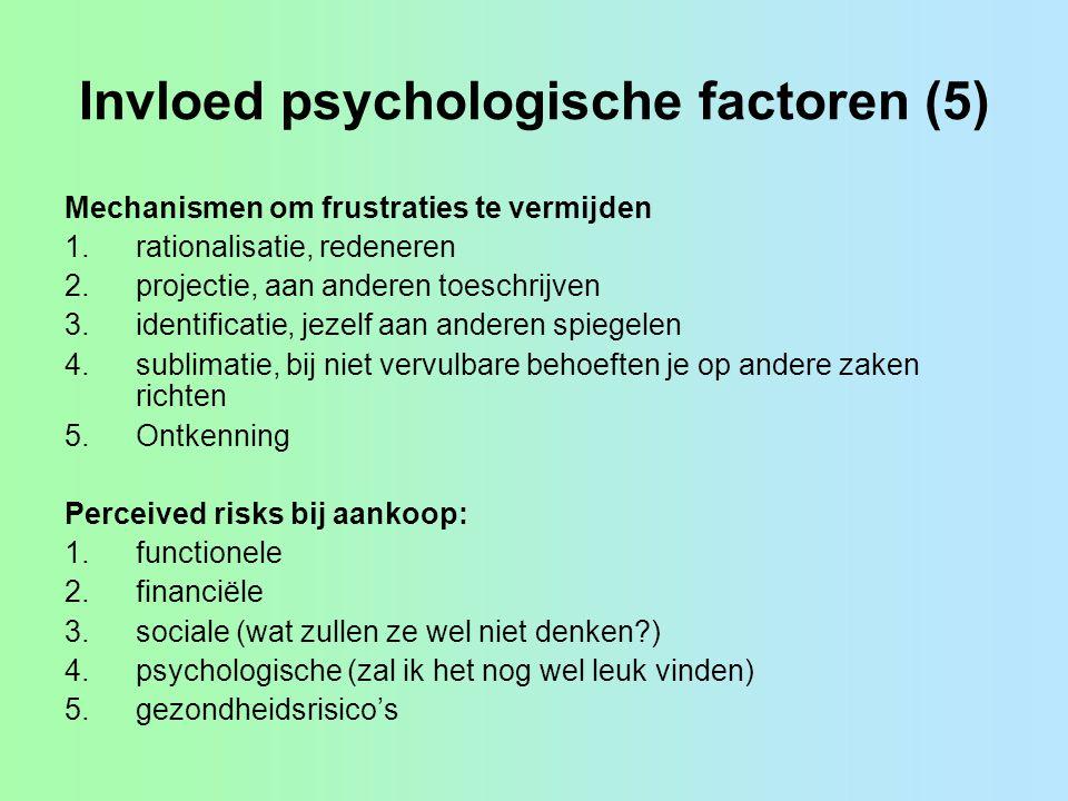 Invloed psychologische factoren (5) Mechanismen om frustraties te vermijden 1.rationalisatie, redeneren 2.projectie, aan anderen toeschrijven 3.identificatie, jezelf aan anderen spiegelen 4.sublimatie, bij niet vervulbare behoeften je op andere zaken richten 5.Ontkenning Perceived risks bij aankoop: 1.functionele 2.financiële 3.sociale (wat zullen ze wel niet denken?) 4.psychologische (zal ik het nog wel leuk vinden) 5.gezondheidsrisico's
