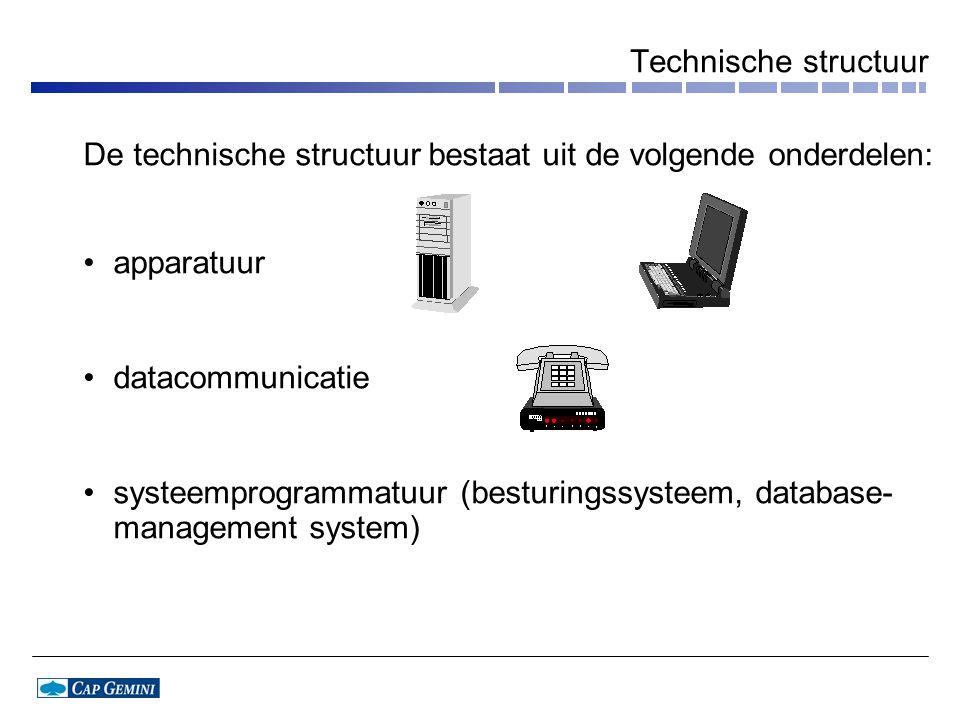 Technische structuur De technische structuur bestaat uit de volgende onderdelen: apparatuur datacommunicatie systeemprogrammatuur (besturingssysteem, database- management system)