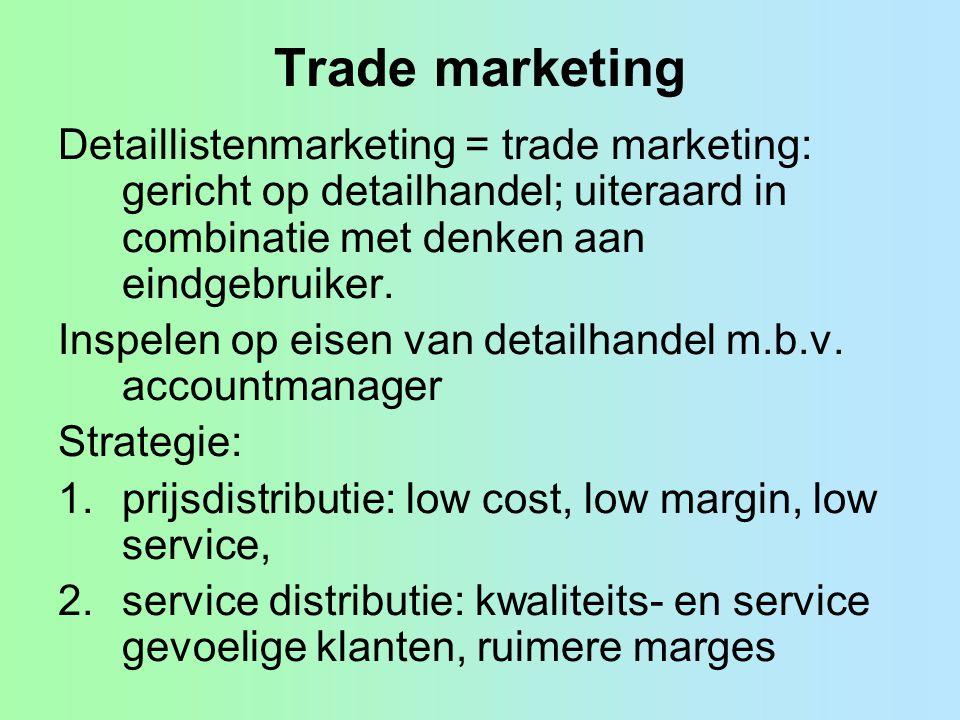 Trade marketing Detaillistenmarketing = trade marketing: gericht op detailhandel; uiteraard in combinatie met denken aan eindgebruiker. Inspelen op ei
