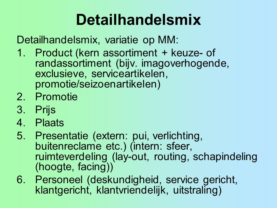 Detailhandelsmix Detailhandelsmix, variatie op MM: 1.Product (kern assortiment + keuze- of randassortiment (bijv. imagoverhogende, exclusieve, service