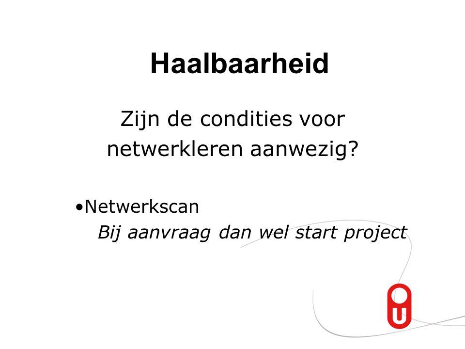 Haalbaarheid Zijn de condities voor netwerkleren aanwezig? Netwerkscan Bij aanvraag dan wel start project
