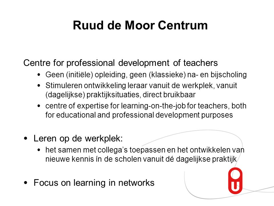 Ruud de Moor Centrum Centre for professional development of teachers Geen (initiële) opleiding, geen (klassieke) na- en bijscholing Stimuleren ontwikkeling leraar vanuit de werkplek, vanuit (dagelijkse) praktijksituaties, direct bruikbaar centre of expertise for learning-on-the-job for teachers, both for educational and professional development purposes Leren op de werkplek: het samen met collega's toepassen en het ontwikkelen van nieuwe kennis ín de scholen vanuit dé dagelijkse praktijk Focus on learning in networks