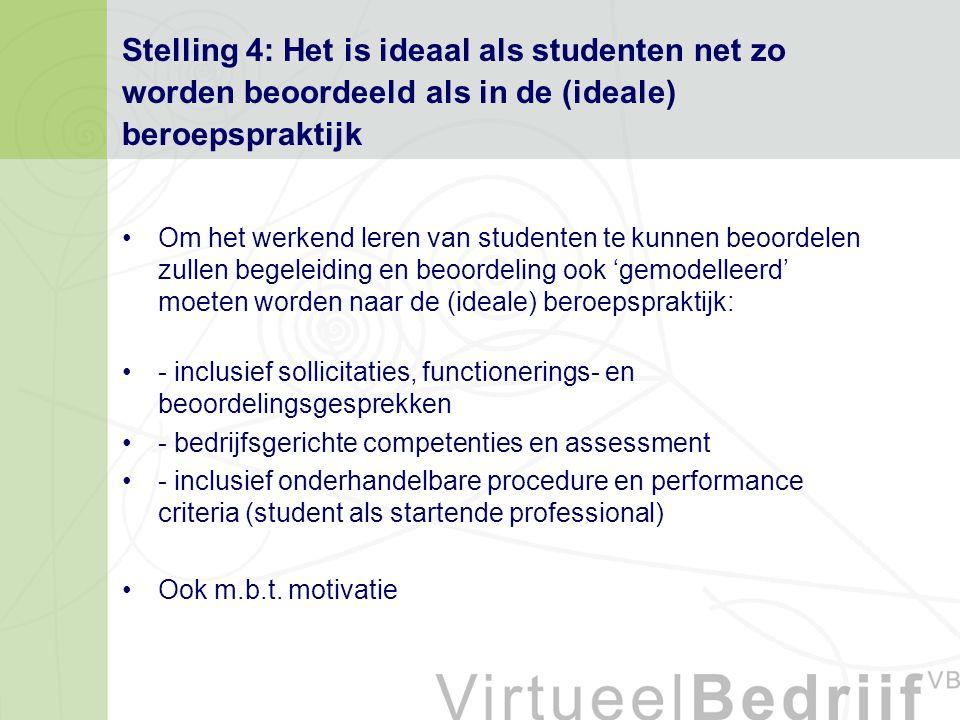 Stelling 4: Het is ideaal als studenten net zo worden beoordeeld als in de (ideale) beroepspraktijk Om het werkend leren van studenten te kunnen beoordelen zullen begeleiding en beoordeling ook 'gemodelleerd' moeten worden naar de (ideale) beroepspraktijk: - inclusief sollicitaties, functionerings- en beoordelingsgesprekken - bedrijfsgerichte competenties en assessment - inclusief onderhandelbare procedure en performance criteria (student als startende professional) Ook m.b.t.