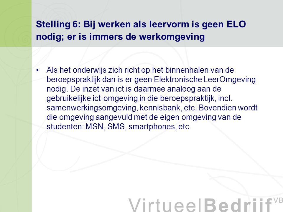 Stelling 6: Bij werken als leervorm is geen ELO nodig; er is immers de werkomgeving Als het onderwijs zich richt op het binnenhalen van de beroepspraktijk dan is er geen Elektronische LeerOmgeving nodig.