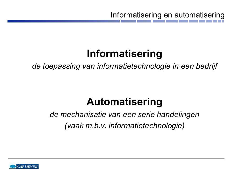 Informatisering en automatisering Informatisering de toepassing van informatietechnologie in een bedrijf Automatisering de mechanisatie van een serie handelingen (vaak m.b.v.