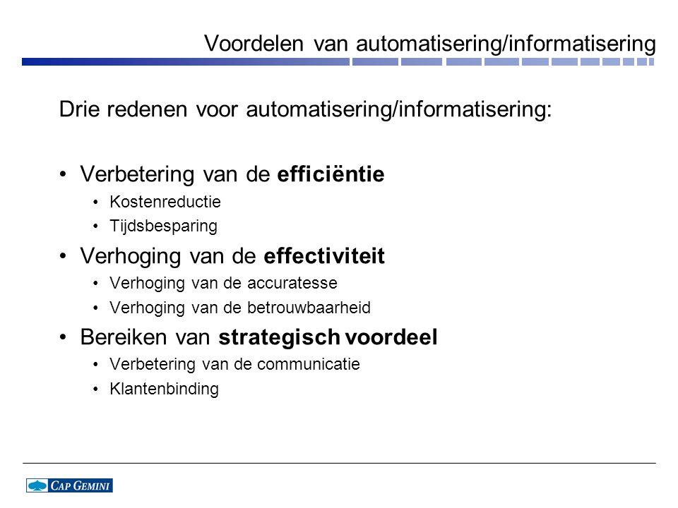 Voordelen van automatisering/informatisering Drie redenen voor automatisering/informatisering: Verbetering van de efficiëntie Kostenreductie Tijdsbesparing Verhoging van de effectiviteit Verhoging van de accuratesse Verhoging van de betrouwbaarheid Bereiken van strategisch voordeel Verbetering van de communicatie Klantenbinding