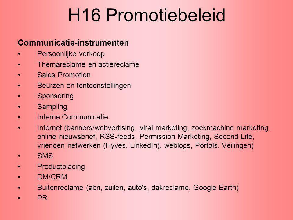 H16 Promotiebeleid Communicatie-instrumenten Persoonlijke verkoop Themareclame en actiereclame Sales Promotion Beurzen en tentoonstellingen Sponsoring Sampling Interne Communicatie Internet (banners/webvertising, viral marketing, zoekmachine marketing, online nieuwsbrief, RSS-feeds, Permission Marketing, Second Life, vrienden netwerken (Hyves, LinkedIn), weblogs, Portals, Veilingen) SMS Productplacing DM/CRM Buitenreclame (abri, zuilen, auto s, dakreclame, Google Earth) PR