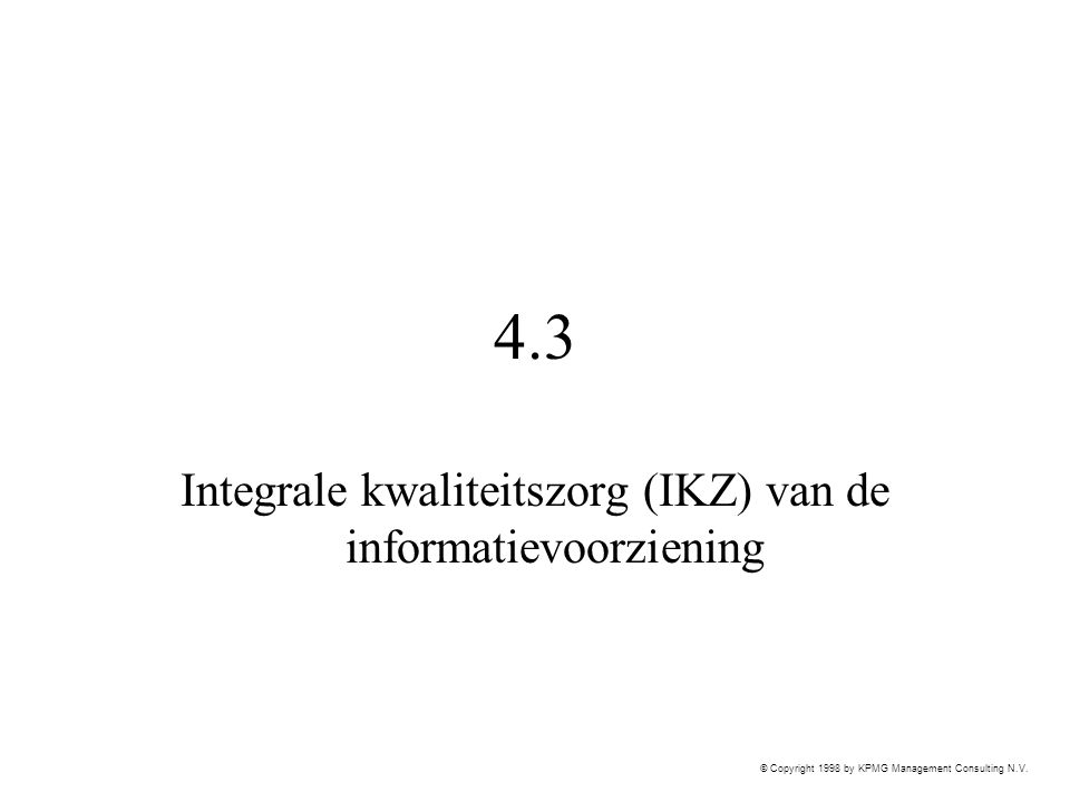 © Copyright 1998 by KPMG Management Consulting N.V. 4.3 Integrale kwaliteitszorg (IKZ) van de informatievoorziening