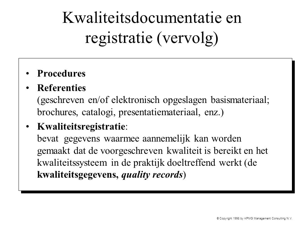 © Copyright 1998 by KPMG Management Consulting N.V. Kwaliteitsdocumentatie en registratie (vervolg) Procedures Referenties (geschreven en/of elektroni