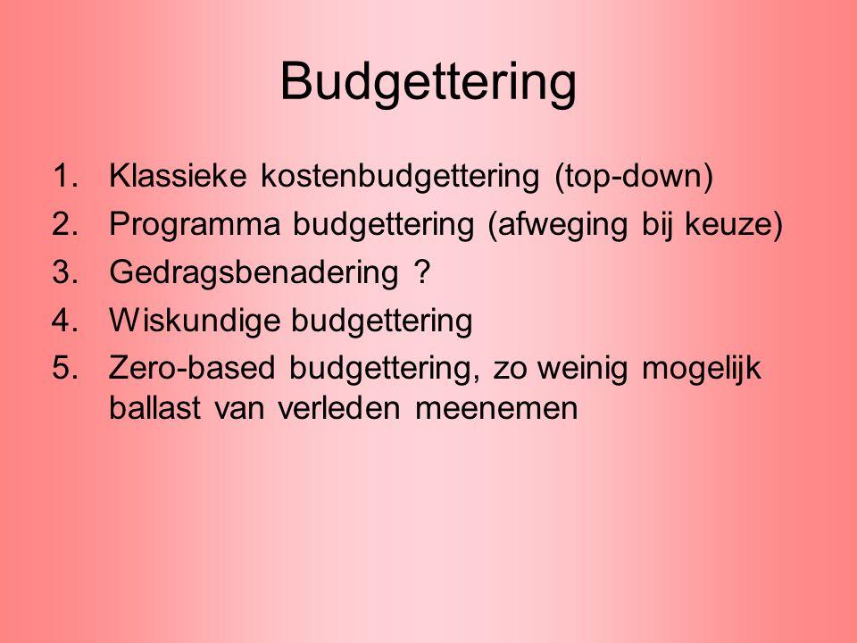 Budgettering 1.Klassieke kostenbudgettering (top-down) 2.Programma budgettering (afweging bij keuze) 3.Gedragsbenadering ? 4.Wiskundige budgettering 5