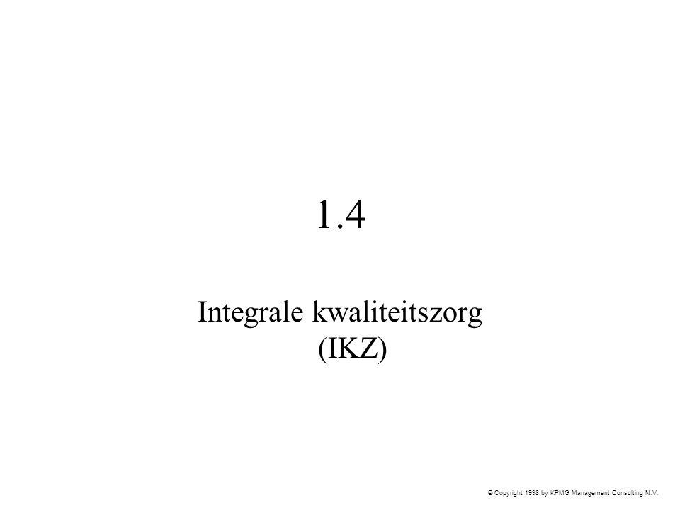 © Copyright 1998 by KPMG Management Consulting N.V. 1.4 Integrale kwaliteitszorg (IKZ)