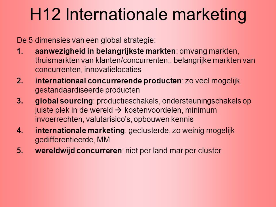 H12 Internationale marketing De 5 dimensies van een global strategie: 1.aanwezigheid in belangrijkste markten: omvang markten, thuismarkten van klante