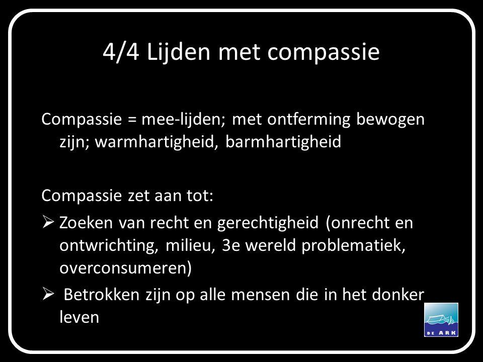 4/4 Lijden met compassie Compassie = mee-lijden; met ontferming bewogen zijn; warmhartigheid, barmhartigheid Compassie zet aan tot:  Zoeken van recht