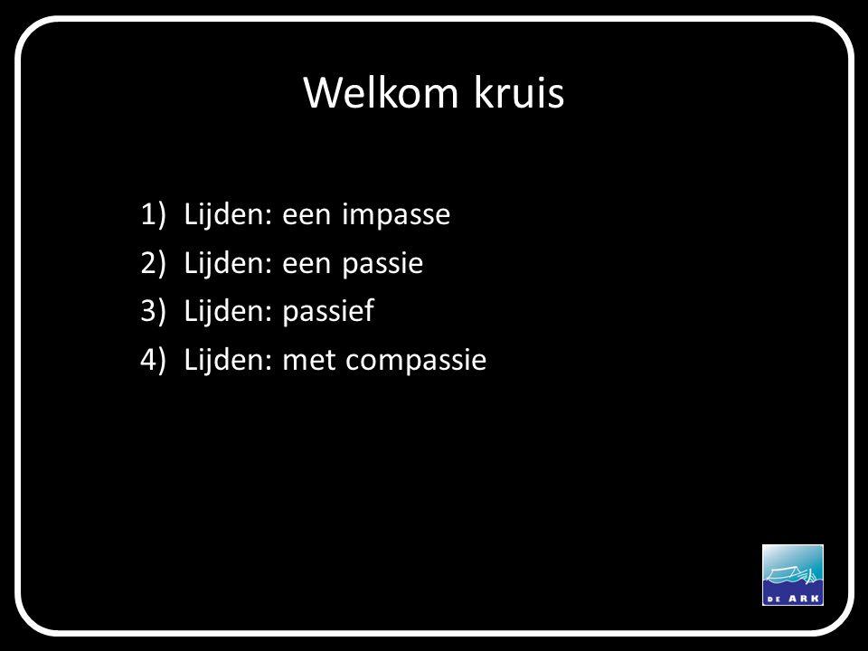 Welkom kruis 1)Lijden: een impasse 2)Lijden: een passie 3)Lijden: passief 4)Lijden: met compassie