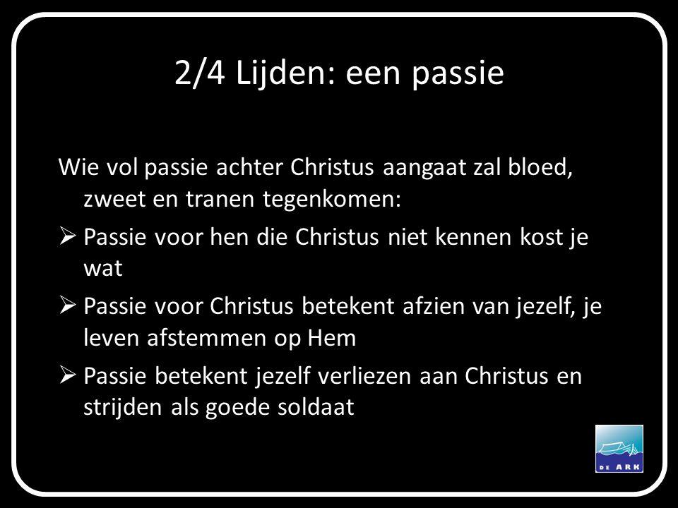 2/4 Lijden: een passie Wie vol passie achter Christus aangaat zal bloed, zweet en tranen tegenkomen:  Passie voor hen die Christus niet kennen kost j