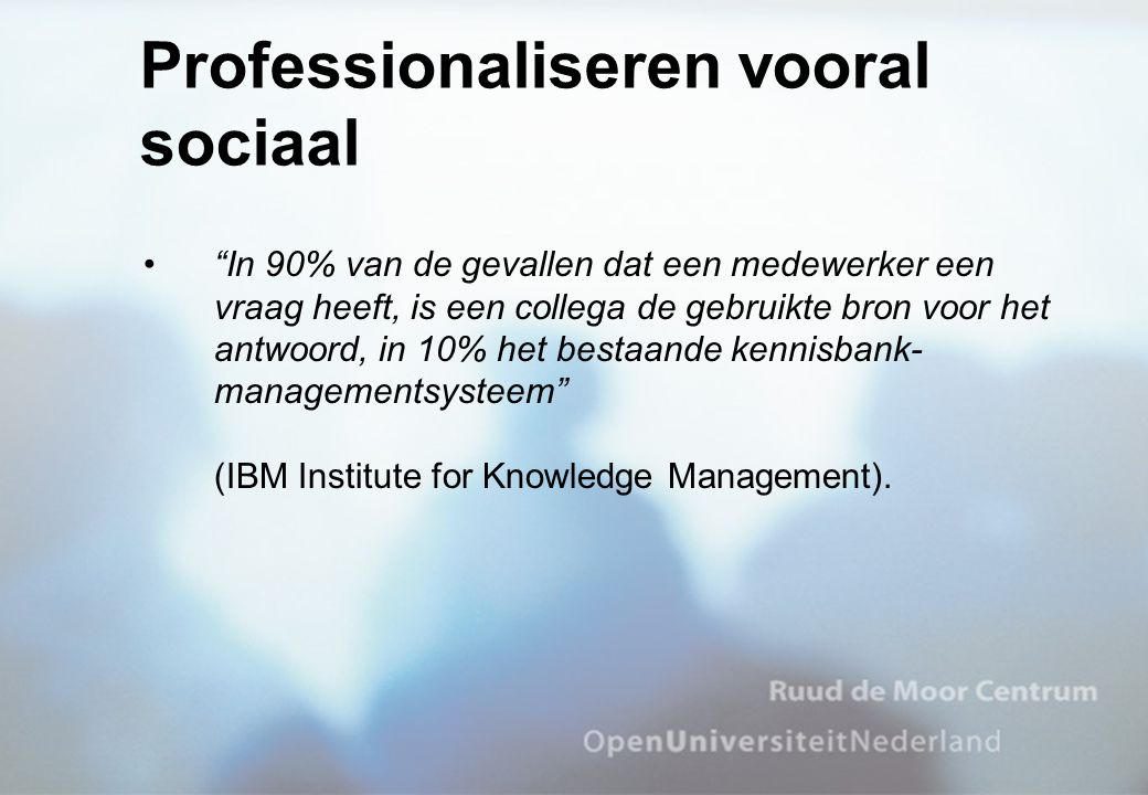 In 90% van de gevallen dat een medewerker een vraag heeft, is een collega de gebruikte bron voor het antwoord, in 10% het bestaande kennisbank- managementsysteem (IBM Institute for Knowledge Management).