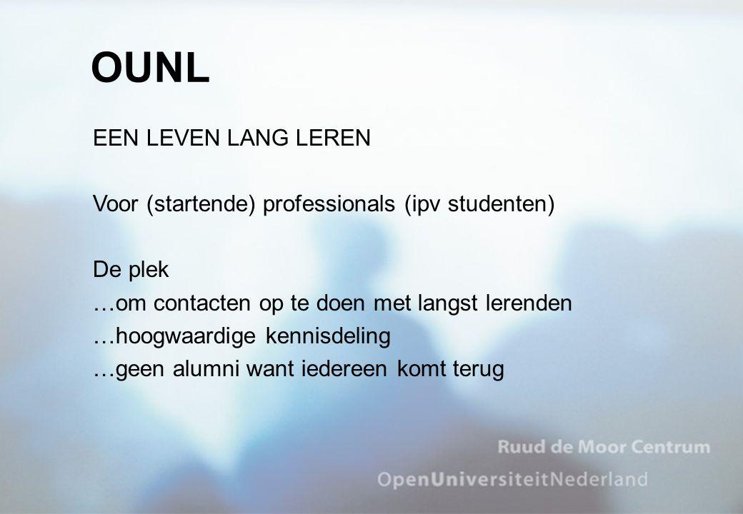 EEN LEVEN LANG LEREN Voor (startende) professionals (ipv studenten) De plek …om contacten op te doen met langst lerenden …hoogwaardige kennisdeling …geen alumni want iedereen komt terug OUNL
