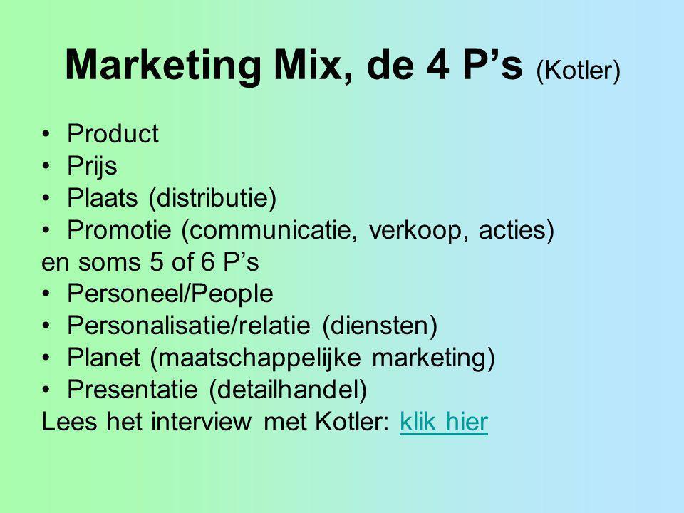 Marketing Mix, de 4 P's (Kotler) Product Prijs Plaats (distributie) Promotie (communicatie, verkoop, acties) en soms 5 of 6 P's Personeel/People Perso