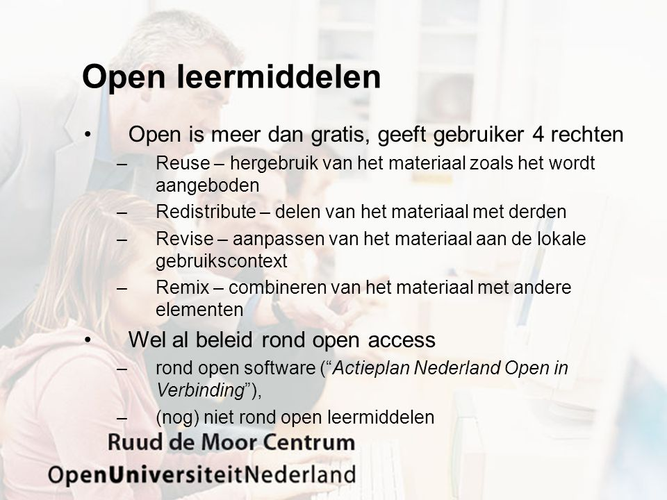 Open leermiddelen Open is meer dan gratis, geeft gebruiker 4 rechten –Reuse – hergebruik van het materiaal zoals het wordt aangeboden –Redistribute –
