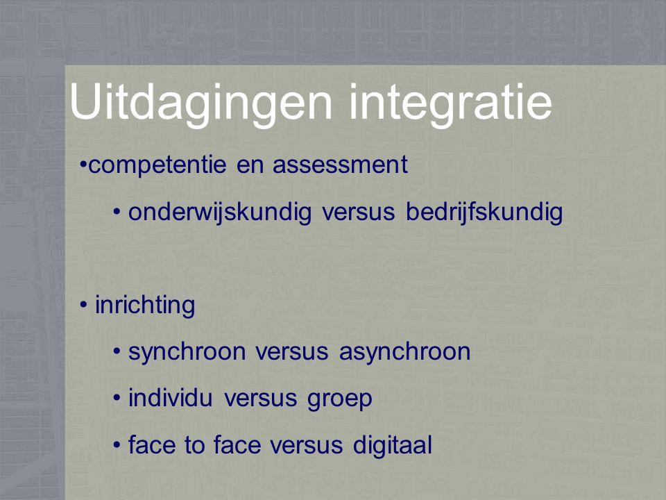 Uitdagingen integratie competentie en assessment onderwijskundig versus bedrijfskundig inrichting synchroon versus asynchroon individu versus groep face to face versus digitaal