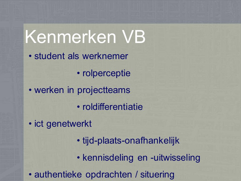 Kenmerken VB student als werknemer rolperceptie werken in projectteams roldifferentiatie ict genetwerkt tijd-plaats-onafhankelijk kennisdeling en -uitwisseling authentieke opdrachten / situering