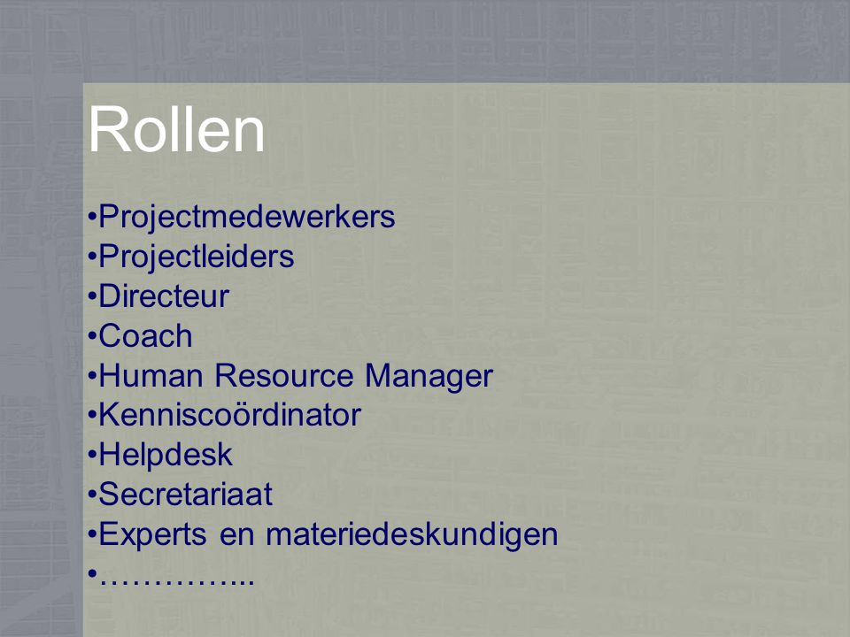 Rollen Projectmedewerkers Projectleiders Directeur Coach Human Resource Manager Kenniscoördinator Helpdesk Secretariaat Experts en materiedeskundigen …………...
