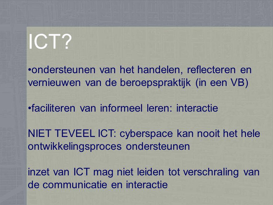 ICT? ondersteunen van het handelen, reflecteren en vernieuwen van de beroepspraktijk (in een VB) faciliteren van informeel leren: interactie NIET TEVE