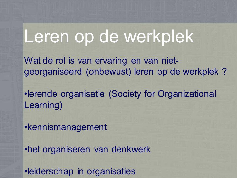 Leren op de werkplek Wat de rol is van ervaring en van niet- georganiseerd (onbewust) leren op de werkplek .