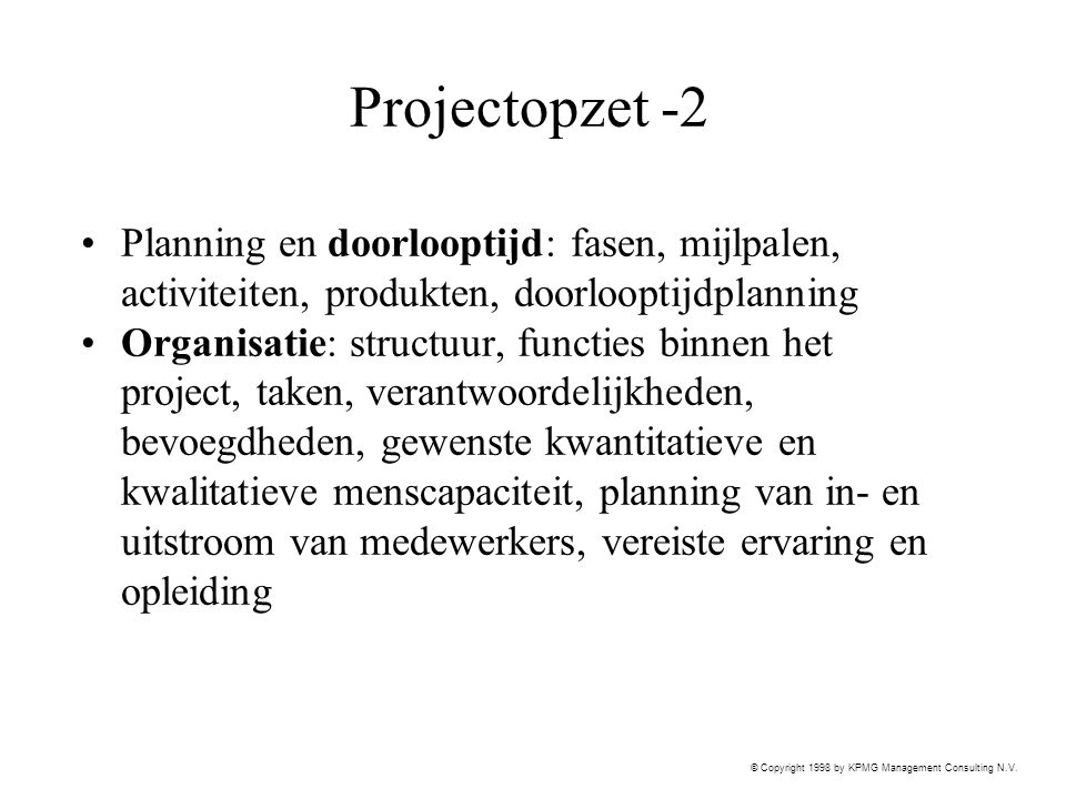 © Copyright 1998 by KPMG Management Consulting N.V. Projectopzet -2 Planning en doorlooptijd: fasen, mijlpalen, activiteiten, produkten, doorlooptijdp